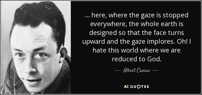 ... here, where the gaze is stopped everywhere, the whole earth is designed so that the face turns upward and the gaze implores. Oh! I hate this world where we are reduced to God. - Albert Camus