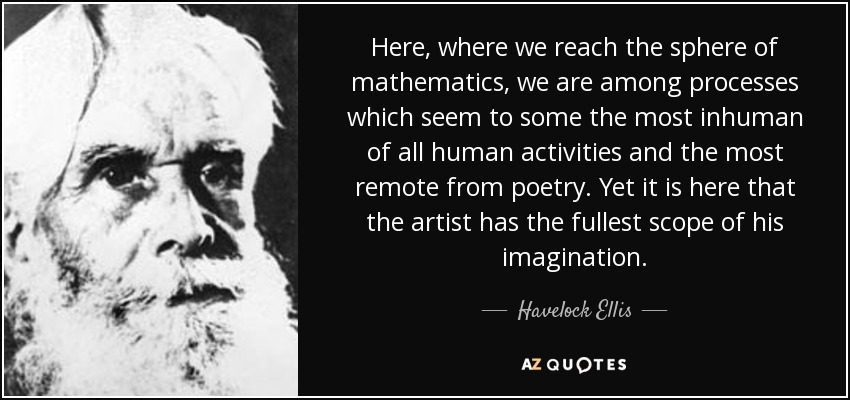 Here, where we reach the sphere of mathematics, we are among processes which seem to some the most inhuman of all human activities and the most remote from poetry. Yet it is here that the artist has the fullest scope of his imagination. - Havelock Ellis