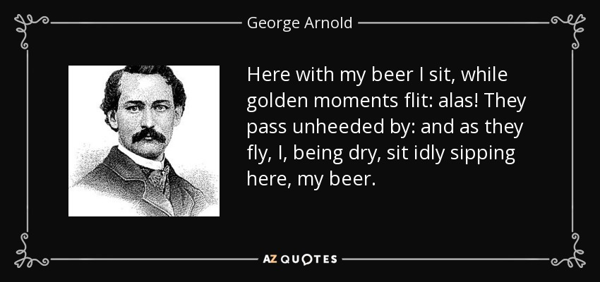 Here with my beer I sit, while golden moments flit: alas! They pass unheeded by: and as they fly, I, being dry, sit idly sipping here, my beer. - George Arnold