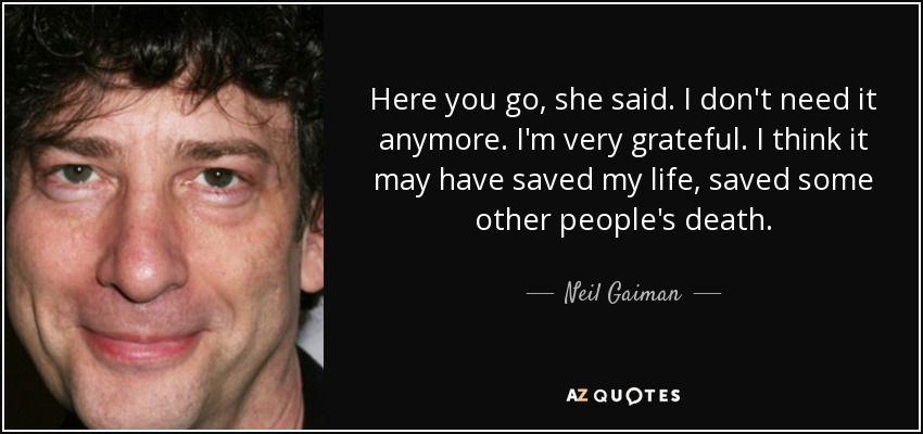 Here you go, she said. I don't need it anymore. I'm very grateful. I think it may have saved my life, saved some other people's death. - Neil Gaiman