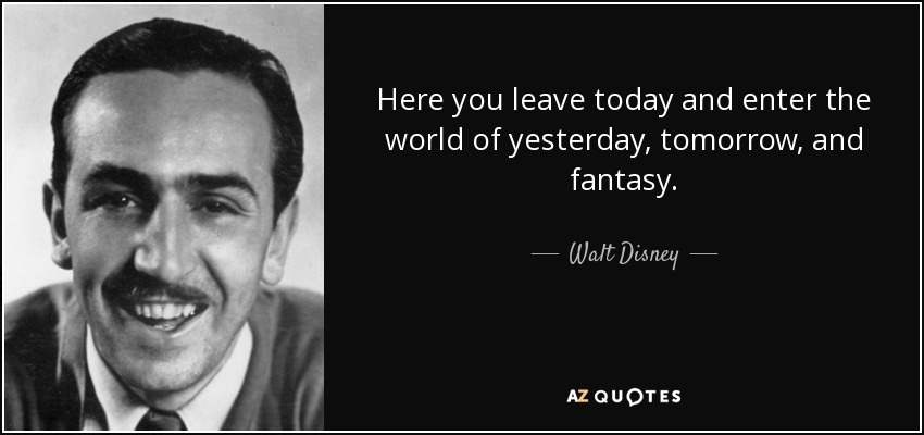 Here you leave today and enter the world of yesterday, tomorrow, and fantasy. - Walt Disney