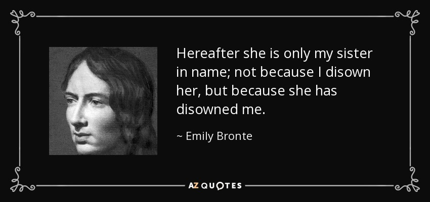 Hereafter she is only my sister in name; not because I disown her, but because she has disowned me. - Emily Bronte