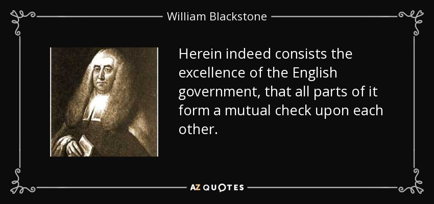 Herein indeed consists the excellence of the English government, that all parts of it form a mutual check upon each other. - William Blackstone