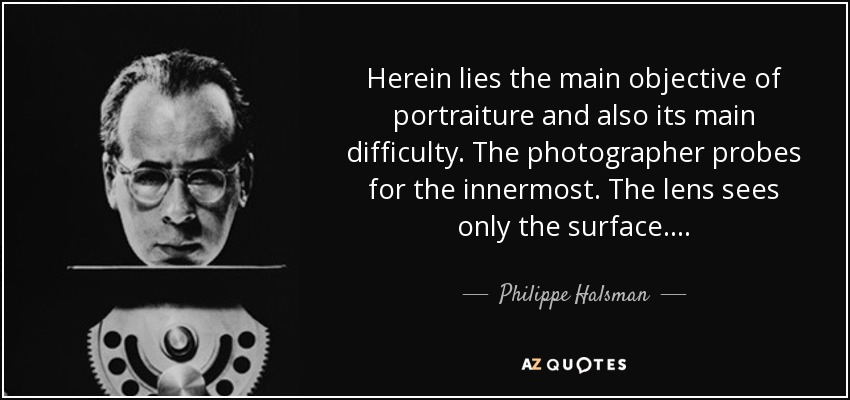 Herein lies the main objective of portraiture and also its main difficulty. The photographer probes for the innermost. The lens sees only the surface... . - Philippe Halsman