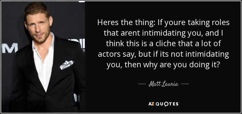 Heres the thing: If youre taking roles that arent intimidating you, and I think this is a cliche that a lot of actors say, but if its not intimidating you, then why are you doing it? - Matt Lauria