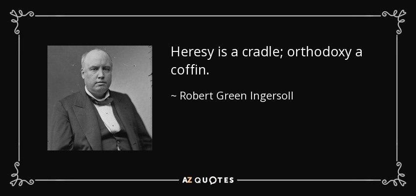 Heresy is a cradle; orthodoxy a coffin. - Robert Green Ingersoll