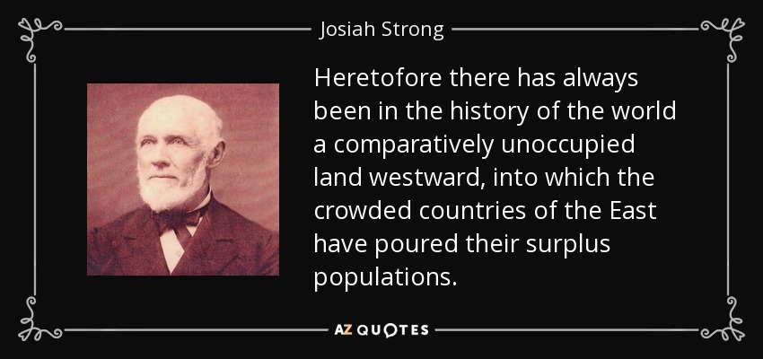 Heretofore there has always been in the history of the world a comparatively unoccupied land westward, into which the crowded countries of the East have poured their surplus populations. - Josiah Strong