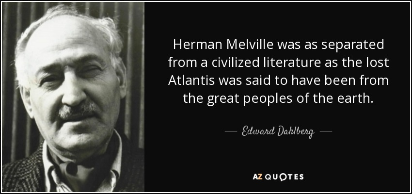 Herman Melville was as separated from a civilized literature as the lost Atlantis was said to have been from the great peoples of the earth. - Edward Dahlberg