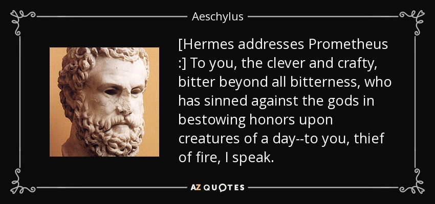 [Hermes addresses Prometheus :] To you, the clever and crafty, bitter beyond all bitterness, who has sinned against the gods in bestowing honors upon creatures of a day--to you, thief of fire, I speak. - Aeschylus