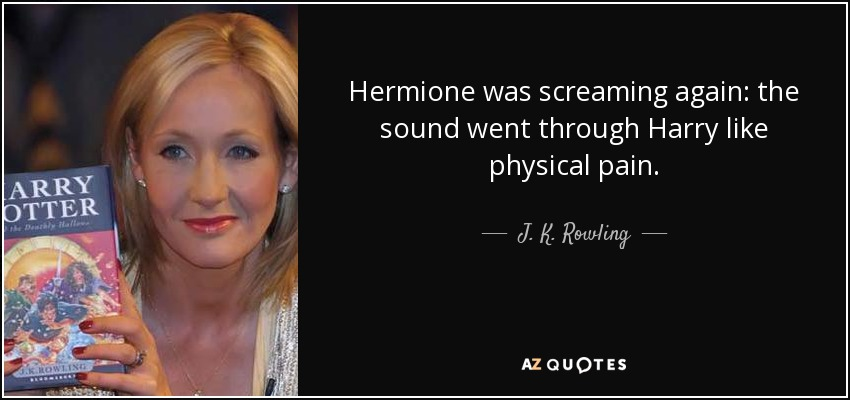 Hermione was screaming again: the sound went through Harry like physical pain. - J. K. Rowling