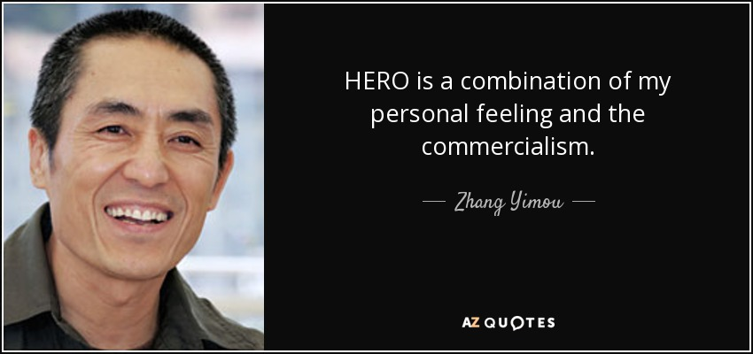HERO is a combination of my personal feeling and the commercialism. - Zhang Yimou