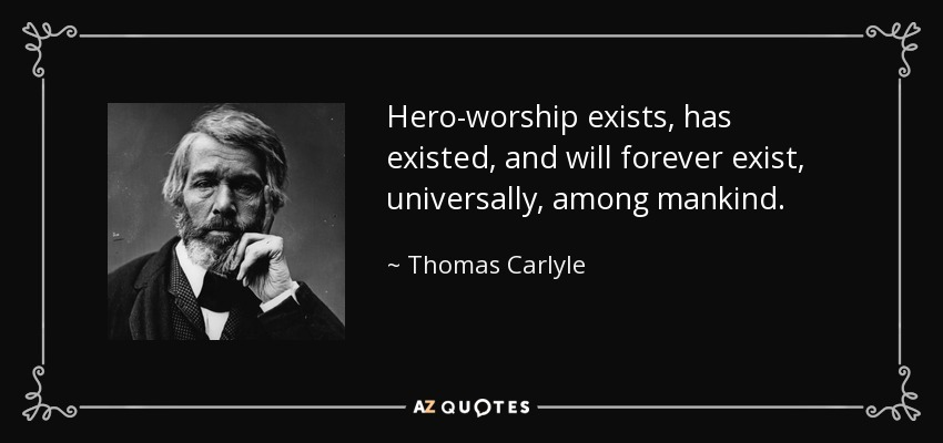 Hero-worship exists, has existed, and will forever exist, universally, among mankind. - Thomas Carlyle
