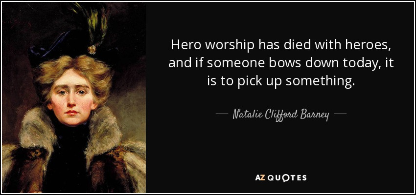 Hero worship has died with heroes, and if someone bows down today, it is to pick up something. - Natalie Clifford Barney