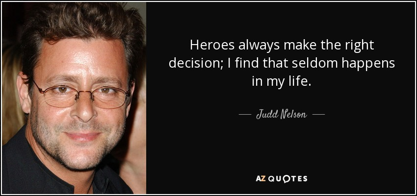 Heroes always make the right decision; I find that seldom happens in my life. - Judd Nelson