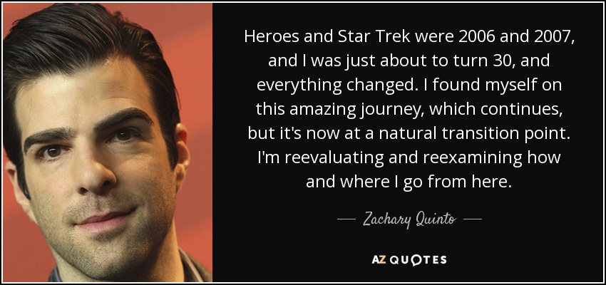 Heroes and Star Trek were 2006 and 2007, and I was just about to turn 30, and everything changed. I found myself on this amazing journey, which continues, but it's now at a natural transition point. I'm reevaluating and reexamining how and where I go from here. - Zachary Quinto