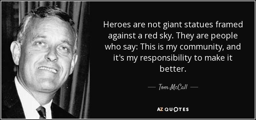 Heroes are not giant statues framed against a red sky. They are people who say: This is my community, and it's my responsibility to make it better. - Tom McCall