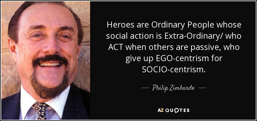 Heroes are Ordinary People whose social action is Extra-Ordinary/ who ACT when others are passive, who give up EGO-centrism for SOCIO-centrism. - Philip Zimbardo