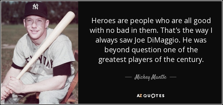 Heroes are people who are all good with no bad in them. That's the way I always saw Joe DiMaggio. He was beyond question one of the greatest players of the century. - Mickey Mantle