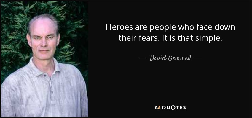 Heroes are people who face down their fears. It is that simple. - David Gemmell