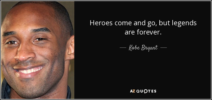Heroes come and go, but legends are forever. - Kobe Bryant