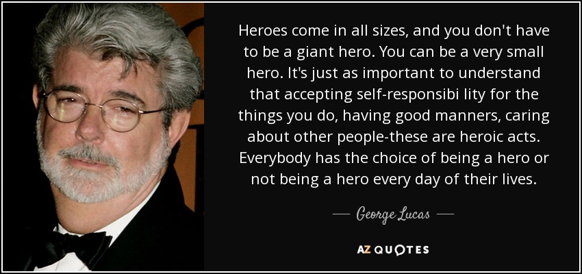 Heroes come in all sizes, and you don't have to be a giant hero. You can be a very small hero. It's just as important to understand that accepting self-responsibi lity for the things you do, having good manners, caring about other people-these are heroic acts. Everybody has the choice of being a hero or not being a hero every day of their lives. - George Lucas