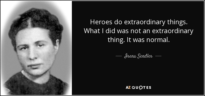 Heroes do extraordinary things. What I did was not an extraordinary thing. It was normal. - Irena Sendler
