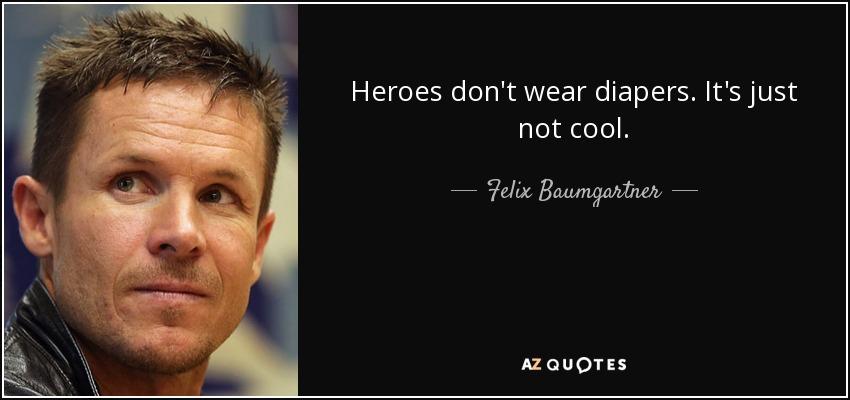 Heroes don't wear diapers. It's just not cool. - Felix Baumgartner
