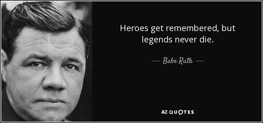 Heroes get remembered, but legends never die. - Babe Ruth