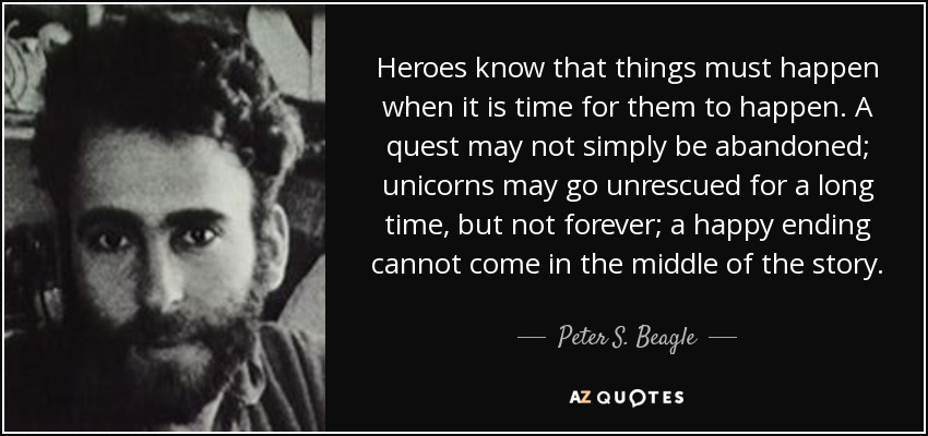 Heroes know that things must happen when it is time for them to happen. A quest may not simply be abandoned; unicorns may go unrescued for a long time, but not forever; a happy ending cannot come in the middle of the story. - Peter S. Beagle