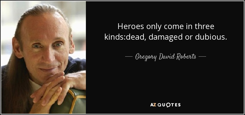 Heroes only come in three kinds:dead, damaged or dubious. - Gregory David Roberts