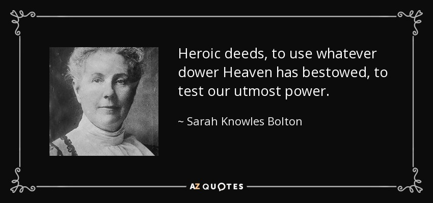 Heroic deeds, to use whatever dower Heaven has bestowed, to test our utmost power. - Sarah Knowles Bolton