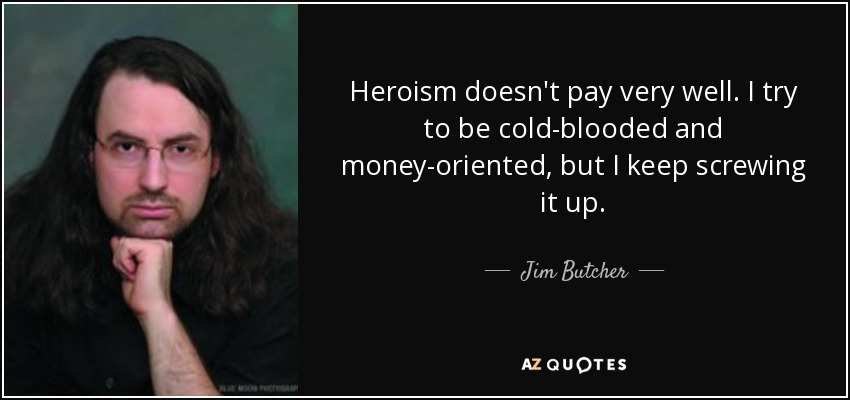Heroism doesn't pay very well. I try to be cold-blooded and money-oriented, but I keep screwing it up. - Jim Butcher