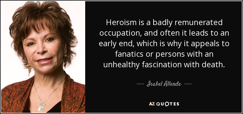 Heroism is a badly remunerated occupation, and often it leads to an early end, which is why it appeals to fanatics or persons with an unhealthy fascination with death. - Isabel Allende