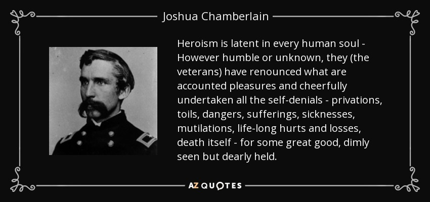 Heroism is latent in every human soul - However humble or unknown, they (the veterans) have renounced what are accounted pleasures and cheerfully undertaken all the self-denials - privations, toils, dangers, sufferings, sicknesses, mutilations, life-long hurts and losses, death itself - for some great good, dimly seen but dearly held. - Joshua Chamberlain