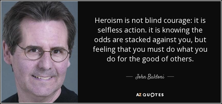 Heroism is not blind courage: it is selfless action. it is knowing the odds are stacked against you, but feeling that you must do what you do for the good of others. - John Baldoni