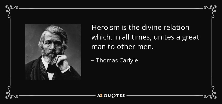 Heroism is the divine relation which, in all times, unites a great man to other men. - Thomas Carlyle