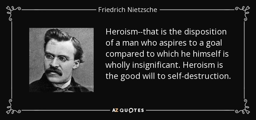 Heroism--that is the disposition of a man who aspires to a goal compared to which he himself is wholly insignificant. Heroism is the good will to self-destruction. - Friedrich Nietzsche