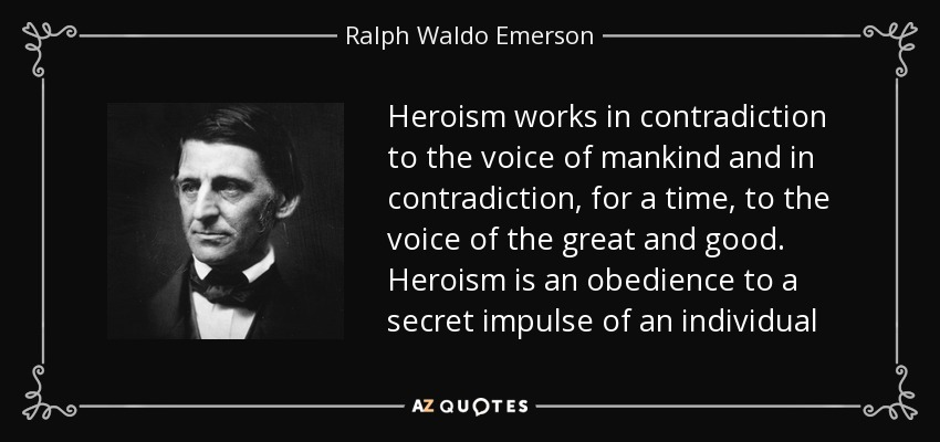 Heroism works in contradiction to the voice of mankind and in contradiction, for a time, to the voice of the great and good. Heroism is an obedience to a secret impulse of an individual - Ralph Waldo Emerson