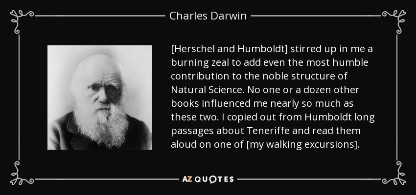 [Herschel and Humboldt] stirred up in me a burning zeal to add even the most humble contribution to the noble structure of Natural Science. No one or a dozen other books influenced me nearly so much as these two. I copied out from Humboldt long passages about Teneriffe and read them aloud on one of [my walking excursions]. - Charles Darwin