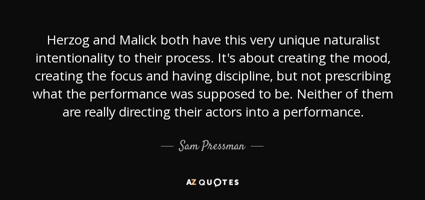 Herzog and Malick both have this very unique naturalist intentionality to their process. It's about creating the mood, creating the focus and having discipline, but not prescribing what the performance was supposed to be. Neither of them are really directing their actors into a performance. - Sam Pressman