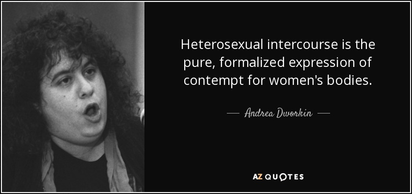 Heterosexual intercourse is the pure, formalized expression of contempt for women's bodies. - Andrea Dworkin