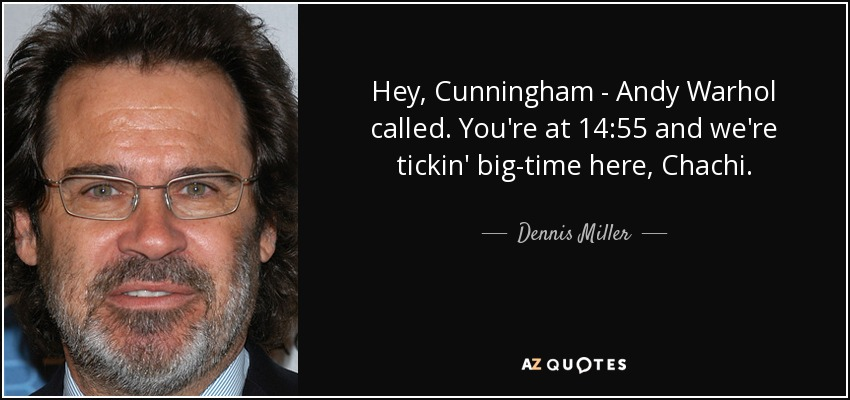 Hey, Cunningham - Andy Warhol called. You're at 14:55 and we're tickin' big-time here, Chachi. - Dennis Miller