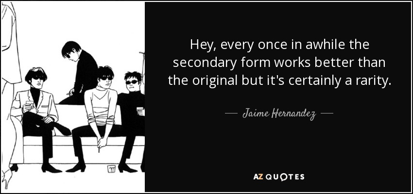 Hey, every once in awhile the secondary form works better than the original but it's certainly a rarity. - Jaime Hernandez