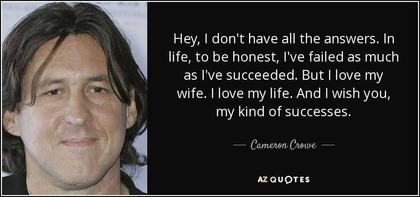 Hey, I don't have all the answers. In life, to be honest, I've failed as much as I've succeeded. But I love my wife. I love my life. And I wish you, my kind of successes. - Cameron Crowe