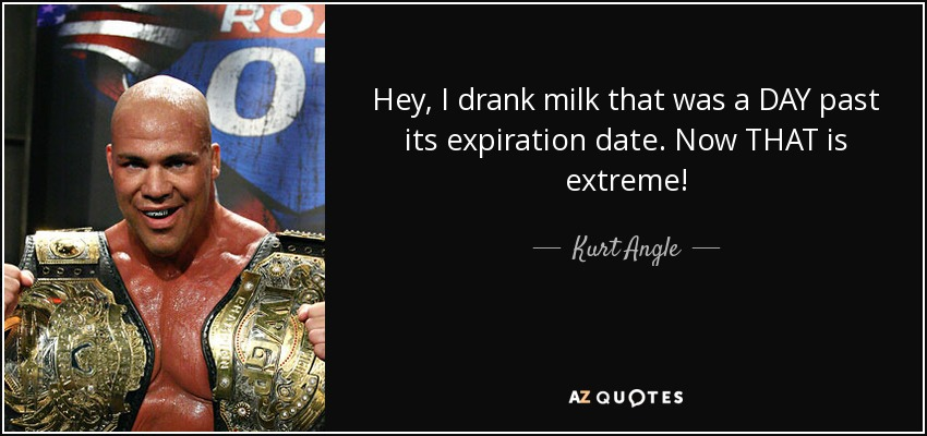 Hey, I drank milk that was a DAY past its expiration date. Now THAT is extreme! - Kurt Angle