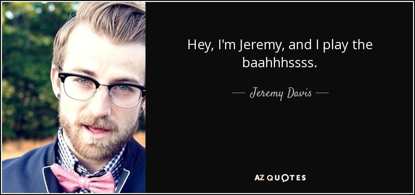 Hey, I'm Jeremy, and I play the baahhhssss. - Jeremy Davis