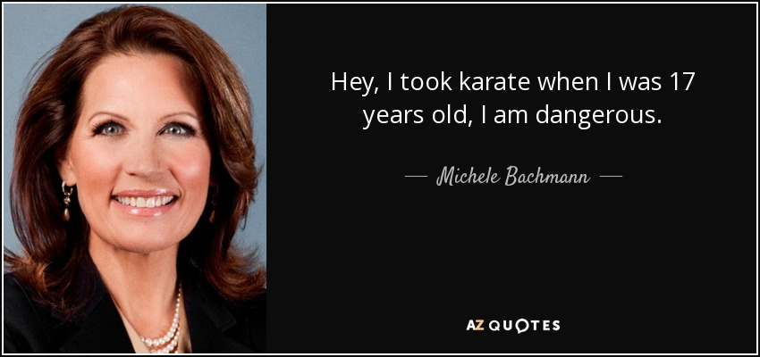 Hey, I took karate when I was 17 years old, I am dangerous. - Michele Bachmann