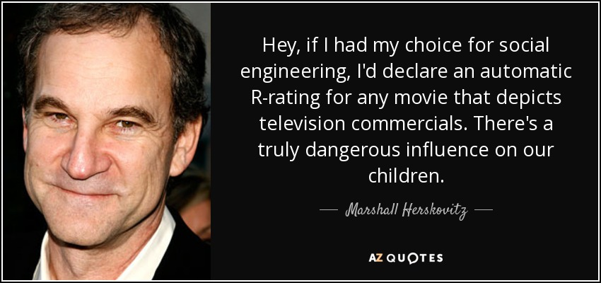 Hey, if I had my choice for social engineering, I'd declare an automatic R-rating for any movie that depicts television commercials. There's a truly dangerous influence on our children. - Marshall Herskovitz
