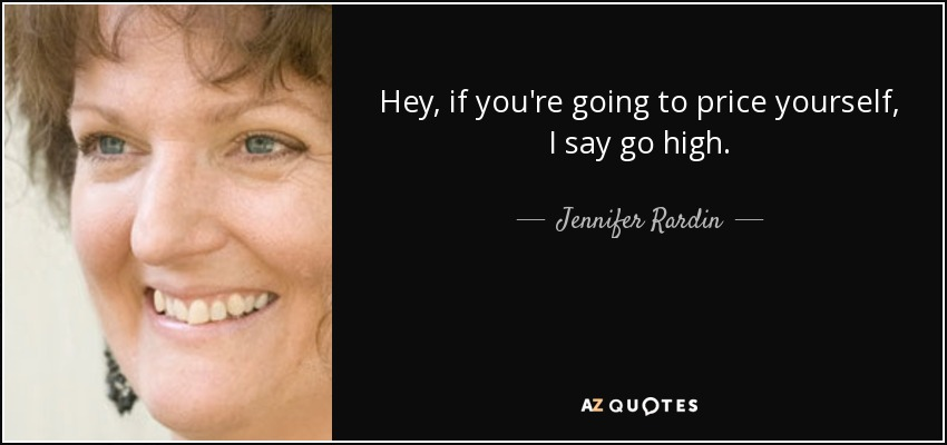 Hey, if you're going to price yourself, I say go high. - Jennifer Rardin