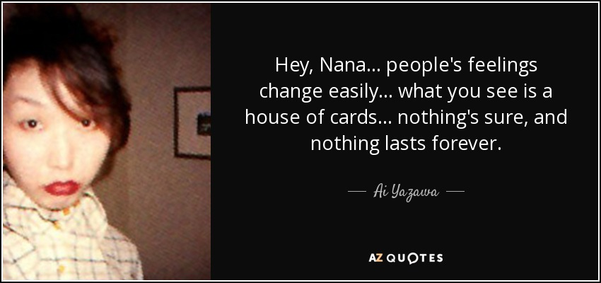 Hey, Nana... people's feelings change easily... what you see is a house of cards... nothing's sure, and nothing lasts forever. - Ai Yazawa